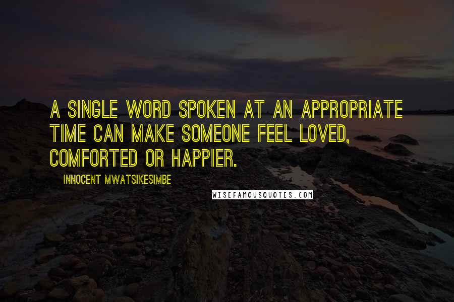 Innocent Mwatsikesimbe quotes: A single word spoken at an appropriate time can make someone feel loved, comforted or happier.