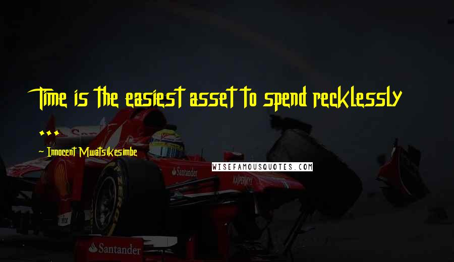 Innocent Mwatsikesimbe quotes: Time is the easiest asset to spend recklessly ...