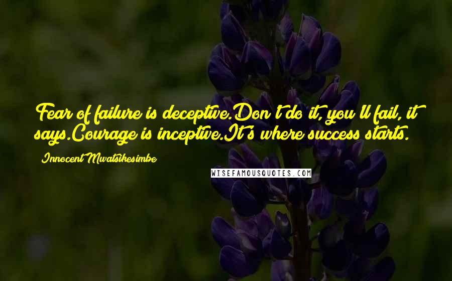 Innocent Mwatsikesimbe quotes: Fear of failure is deceptive.Don't do it, you'll fail, it says.Courage is inceptive.It's where success starts.
