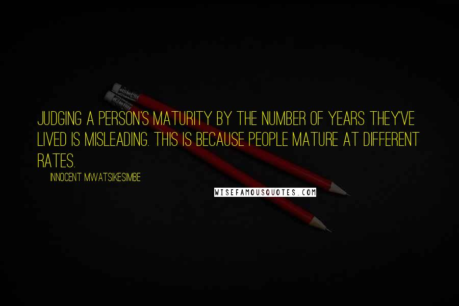 Innocent Mwatsikesimbe quotes: Judging a person's maturity by the number of years they've lived is misleading. This is because people mature at different rates.