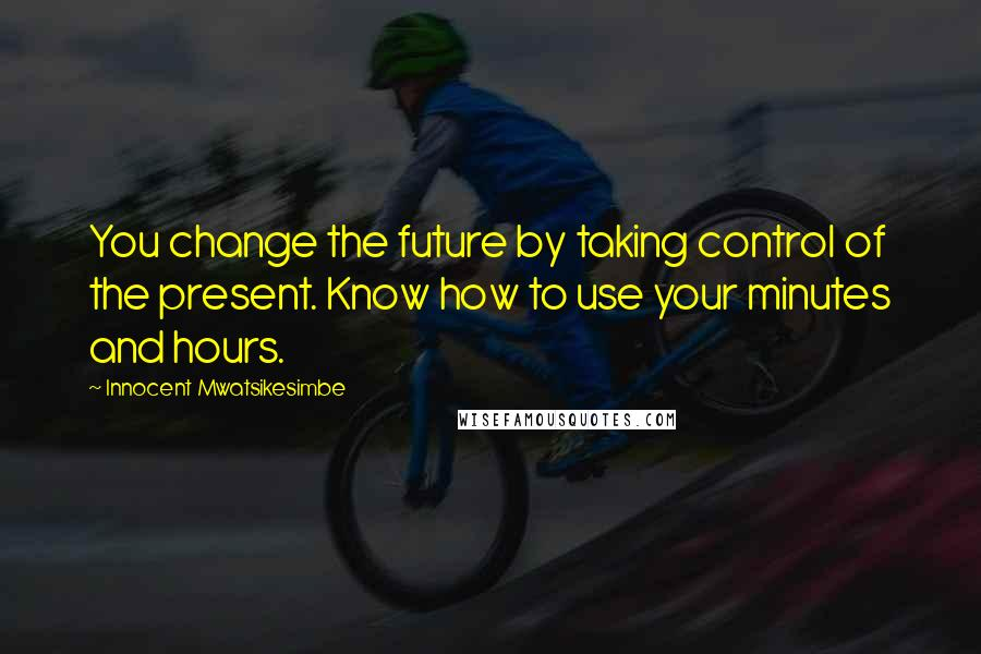 Innocent Mwatsikesimbe quotes: You change the future by taking control of the present. Know how to use your minutes and hours.