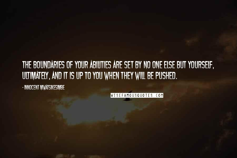 Innocent Mwatsikesimbe quotes: The boundaries of your abilities are set by no one else but yourself, ultimately, and it is up to you when they will be pushed.