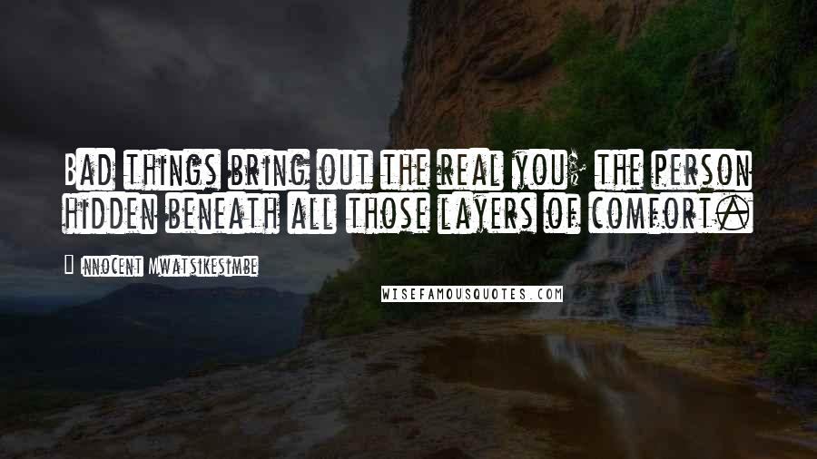 Innocent Mwatsikesimbe quotes: Bad things bring out the real you; the person hidden beneath all those layers of comfort.