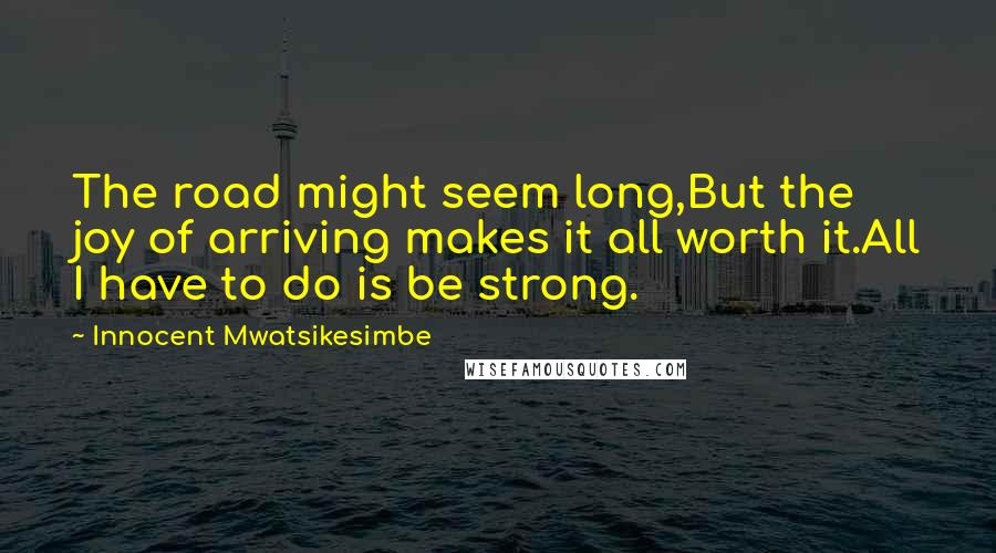 Innocent Mwatsikesimbe quotes: The road might seem long,But the joy of arriving makes it all worth it.All I have to do is be strong.