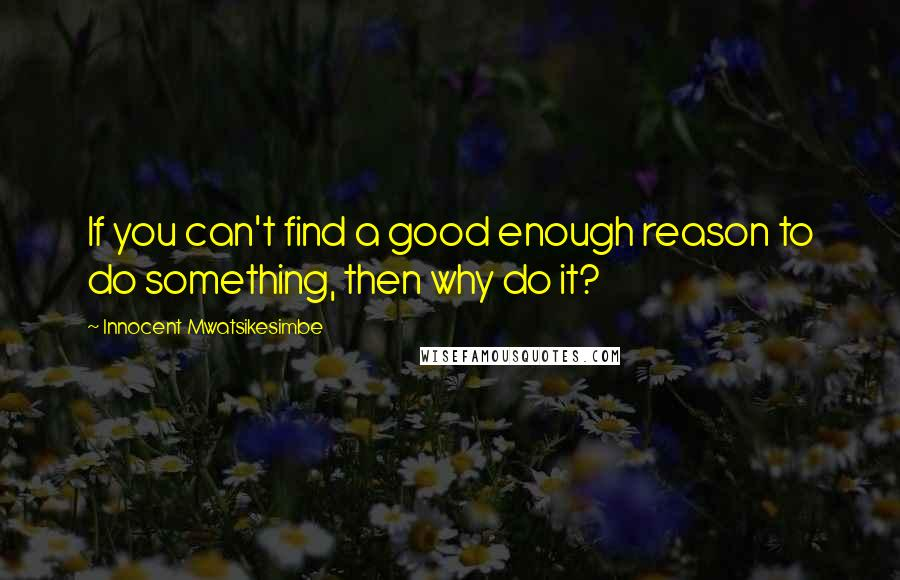 Innocent Mwatsikesimbe quotes: If you can't find a good enough reason to do something, then why do it?