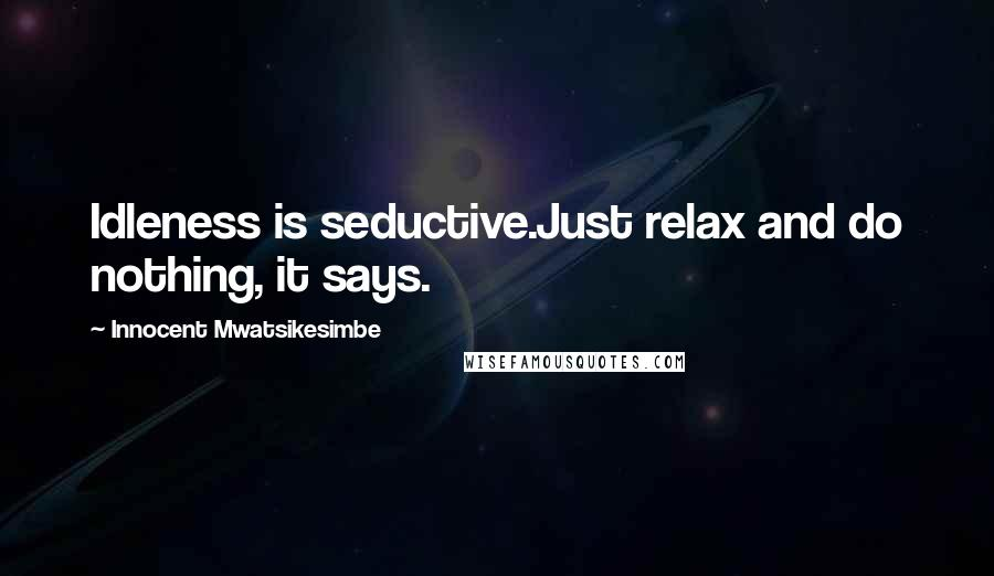 Innocent Mwatsikesimbe quotes: Idleness is seductive.Just relax and do nothing, it says.