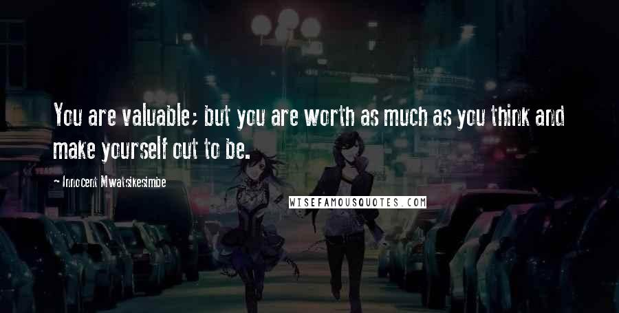 Innocent Mwatsikesimbe quotes: You are valuable; but you are worth as much as you think and make yourself out to be.