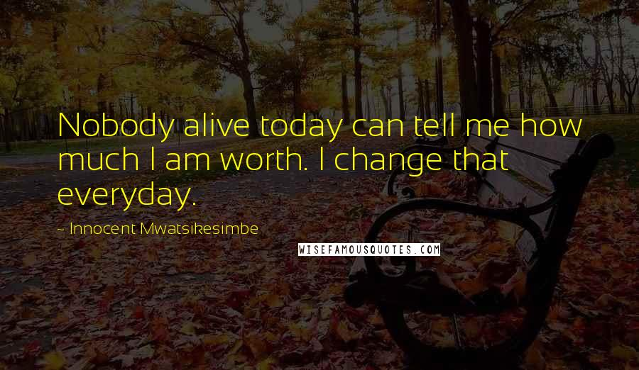 Innocent Mwatsikesimbe quotes: Nobody alive today can tell me how much I am worth. I change that everyday.