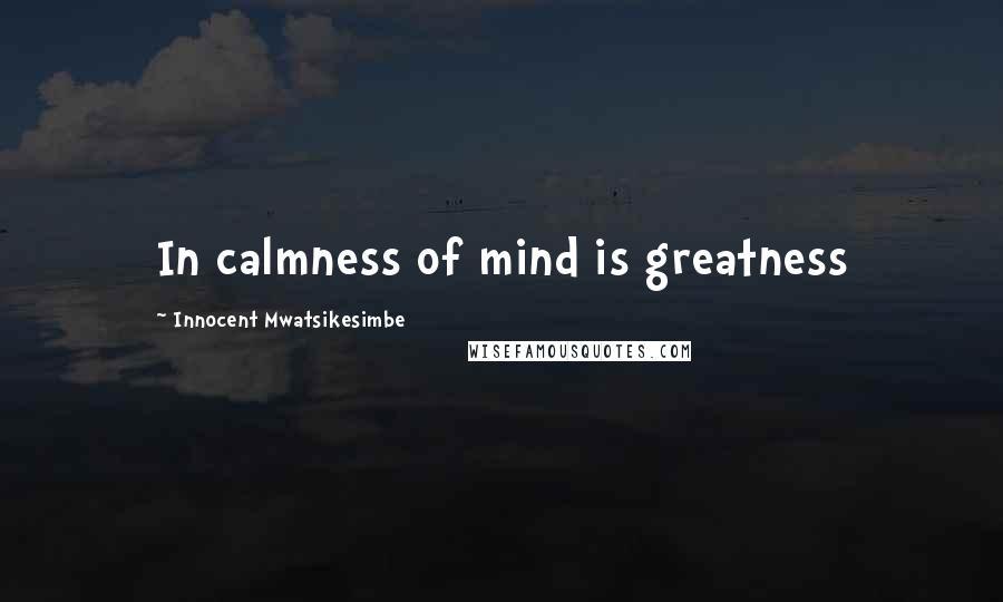 Innocent Mwatsikesimbe quotes: In calmness of mind is greatness