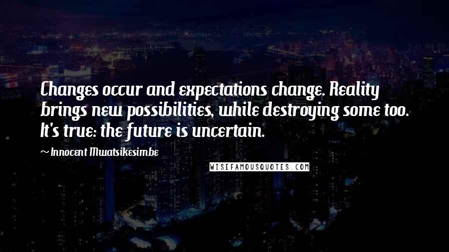 Innocent Mwatsikesimbe quotes: Changes occur and expectations change. Reality brings new possibilities, while destroying some too. It's true: the future is uncertain.