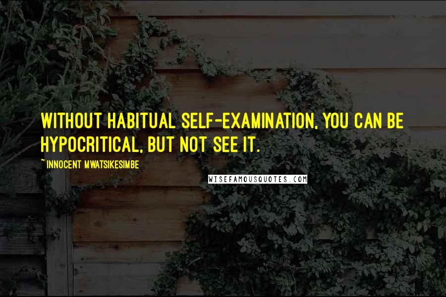 Innocent Mwatsikesimbe quotes: Without habitual self-examination, you can be hypocritical, but not see it.