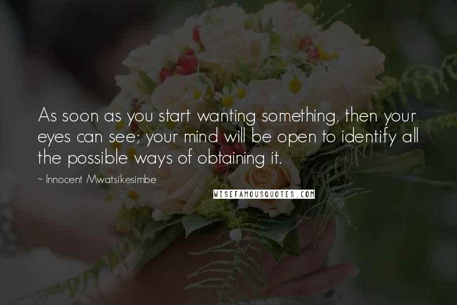 Innocent Mwatsikesimbe quotes: As soon as you start wanting something, then your eyes can see; your mind will be open to identify all the possible ways of obtaining it.