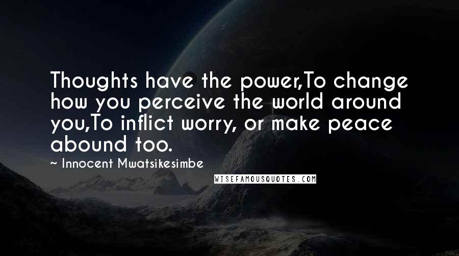 Innocent Mwatsikesimbe quotes: Thoughts have the power,To change how you perceive the world around you,To inflict worry, or make peace abound too.