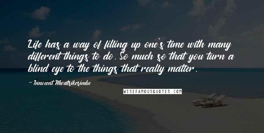 Innocent Mwatsikesimbe quotes: Life has a way of filling up one's time with many different things to do. So much so that you turn a blind eye to the things that really matter.
