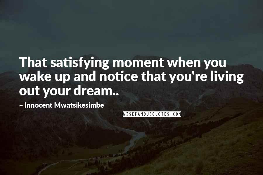 Innocent Mwatsikesimbe quotes: That satisfying moment when you wake up and notice that you're living out your dream..