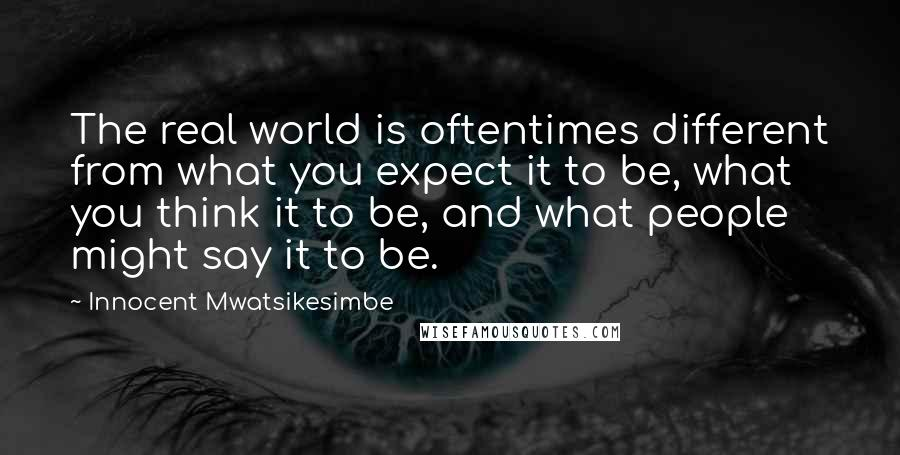 Innocent Mwatsikesimbe quotes: The real world is oftentimes different from what you expect it to be, what you think it to be, and what people might say it to be.