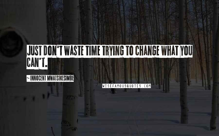 Innocent Mwatsikesimbe quotes: Just don't waste time trying to change what you can't.