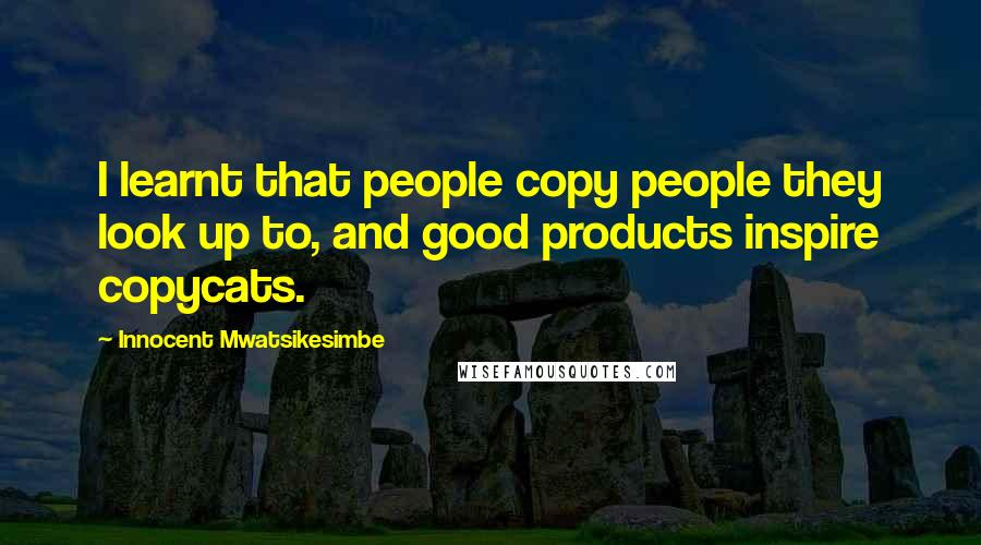 Innocent Mwatsikesimbe quotes: I learnt that people copy people they look up to, and good products inspire copycats.