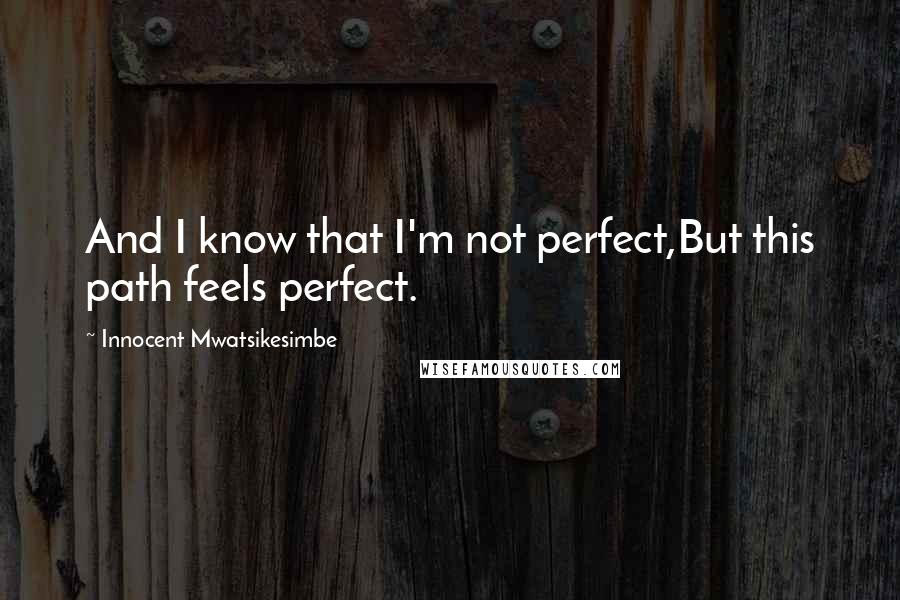 Innocent Mwatsikesimbe quotes: And I know that I'm not perfect,But this path feels perfect.