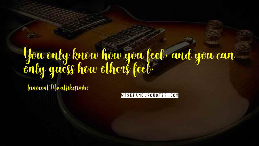 Innocent Mwatsikesimbe quotes: You only know how you feel, and you can only guess how others feel.