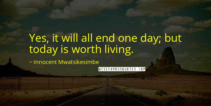 Innocent Mwatsikesimbe quotes: Yes, it will all end one day; but today is worth living.