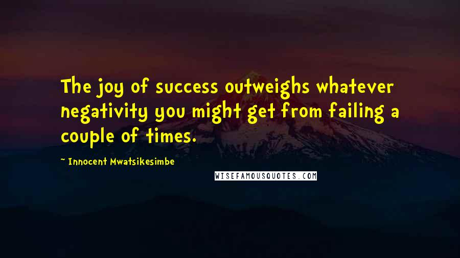 Innocent Mwatsikesimbe quotes: The joy of success outweighs whatever negativity you might get from failing a couple of times.