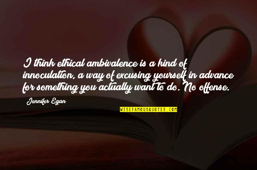 Innoculation Quotes By Jennifer Egan: I think ethical ambivalence is a kind of