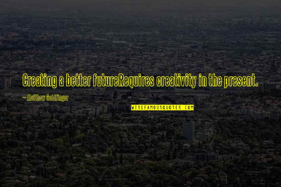 Innovation In Science Quotes By Matthew Goldfinger: Creating a better futureRequires creativity in the present.