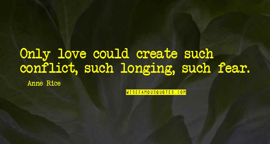 Innovative Teacher Quotes By Anne Rice: Only love could create such conflict, such longing,