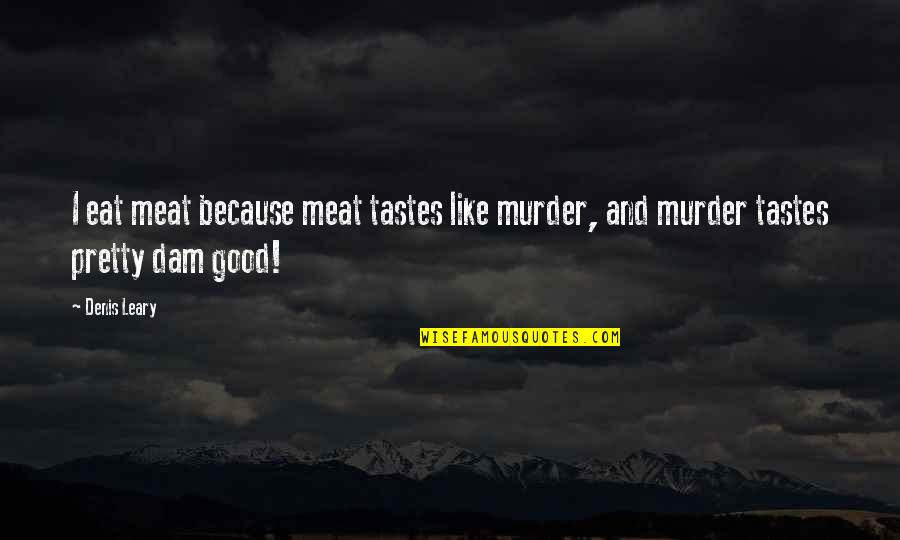 Inquaintance Quotes By Denis Leary: I eat meat because meat tastes like murder,