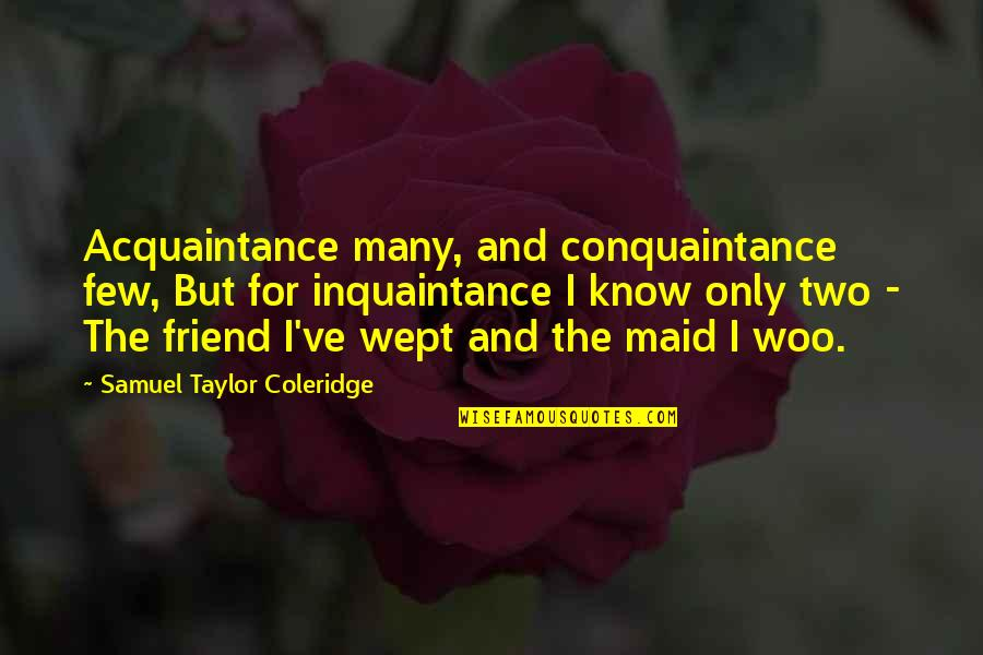 Inquaintance Quotes By Samuel Taylor Coleridge: Acquaintance many, and conquaintance few, But for inquaintance
