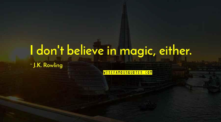 Insecticidal Quotes By J.K. Rowling: I don't believe in magic, either.