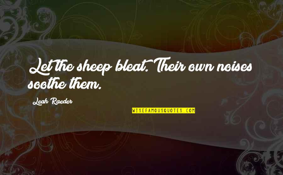 Insecticidal Quotes By Leah Raeder: Let the sheep bleat. Their own noises soothe
