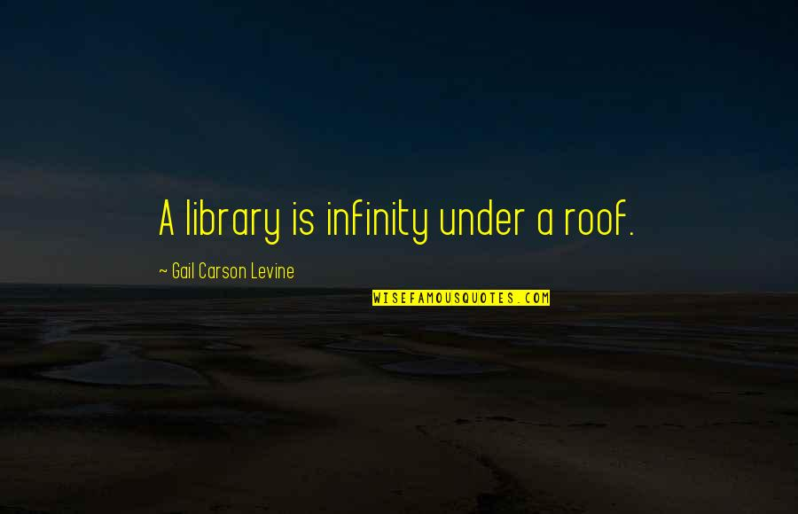 Insecure Wives Quotes By Gail Carson Levine: A library is infinity under a roof.