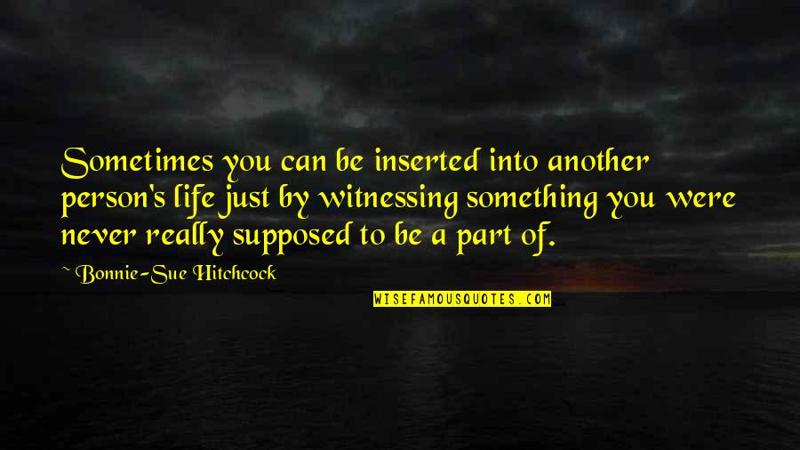 Inserted Quotes By Bonnie-Sue Hitchcock: Sometimes you can be inserted into another person's