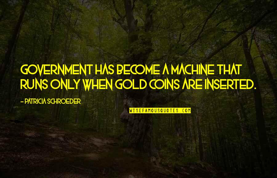 Inserted Quotes By Patricia Schroeder: Government has become a machine that runs only