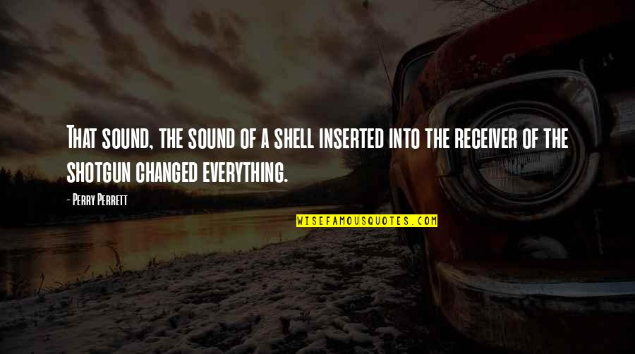 Inserted Quotes By Perry Perrett: That sound, the sound of a shell inserted