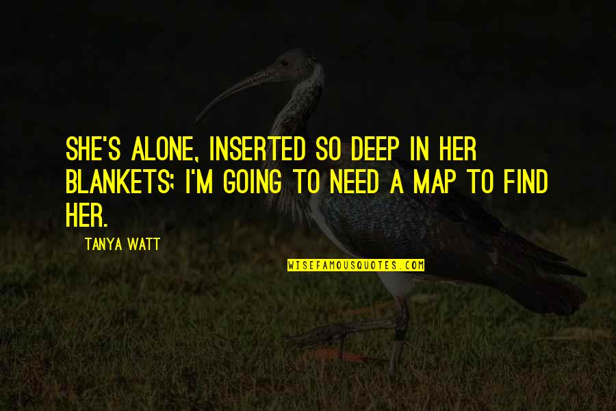 Inserted Quotes By Tanya Watt: She's alone, Inserted so deep in her blankets;