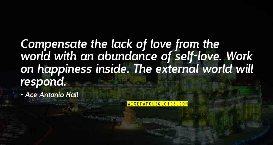 Inside Happiness Quotes By Ace Antonio Hall: Compensate the lack of love from the world