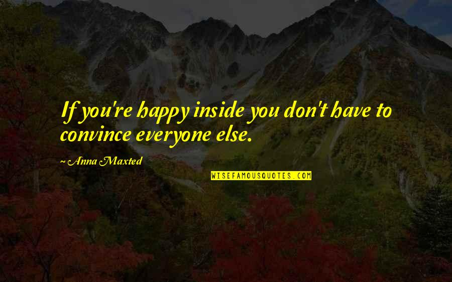 Inside Happiness Quotes By Anna Maxted: If you're happy inside you don't have to