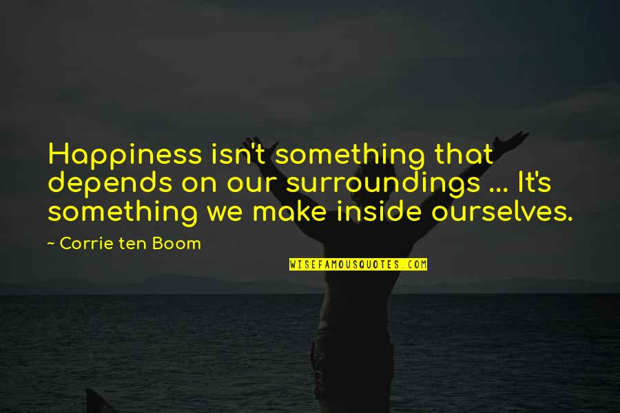 Inside Happiness Quotes By Corrie Ten Boom: Happiness isn't something that depends on our surroundings