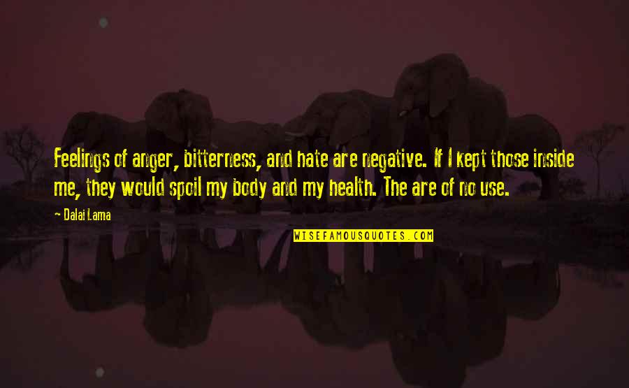 Inside Happiness Quotes By Dalai Lama: Feelings of anger, bitterness, and hate are negative.