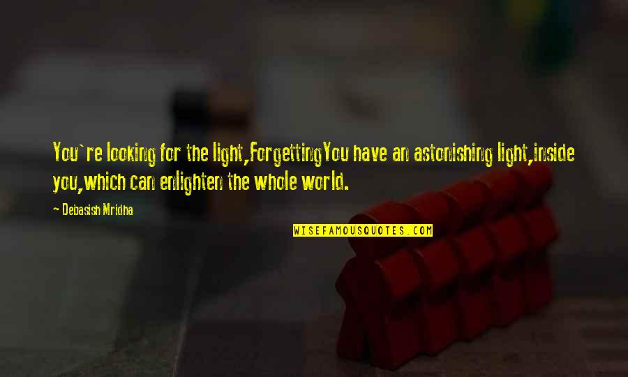 Inside Happiness Quotes By Debasish Mridha: You're looking for the light,ForgettingYou have an astonishing