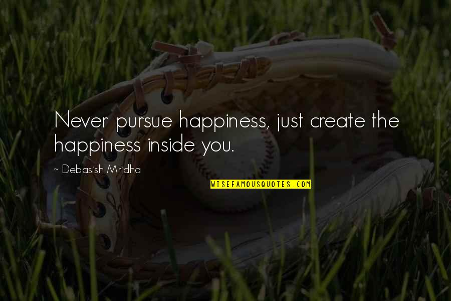 Inside Happiness Quotes By Debasish Mridha: Never pursue happiness, just create the happiness inside