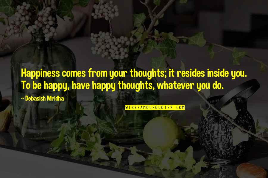 Inside Happiness Quotes By Debasish Mridha: Happiness comes from your thoughts; it resides inside