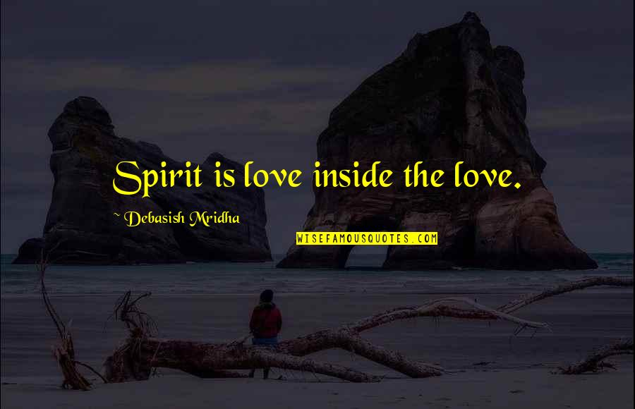 Inside Happiness Quotes By Debasish Mridha: Spirit is love inside the love.