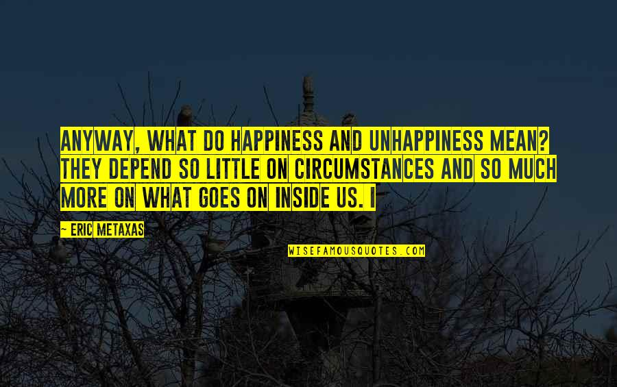 Inside Happiness Quotes By Eric Metaxas: Anyway, what do happiness and unhappiness mean? They