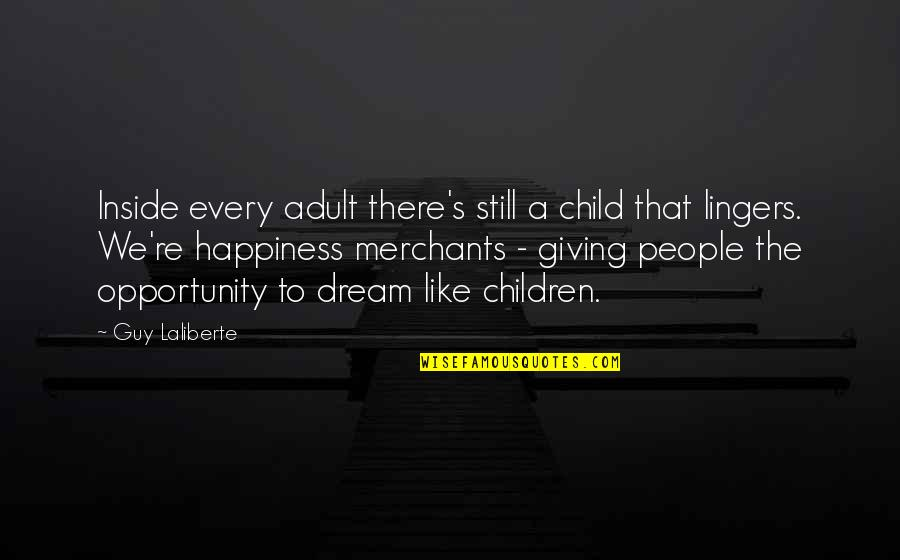 Inside Happiness Quotes By Guy Laliberte: Inside every adult there's still a child that