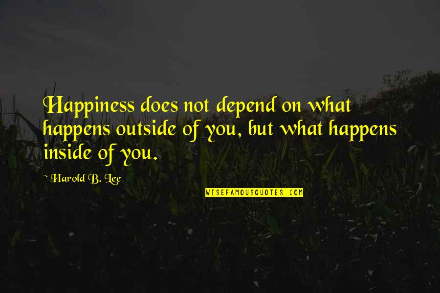 Inside Happiness Quotes By Harold B. Lee: Happiness does not depend on what happens outside