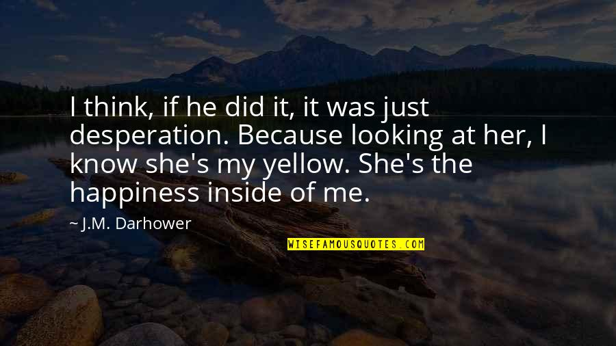 Inside Happiness Quotes By J.M. Darhower: I think, if he did it, it was